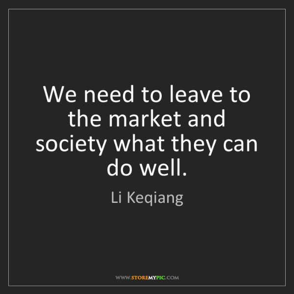 Li Keqiang: We need to leave to the market and society what they...