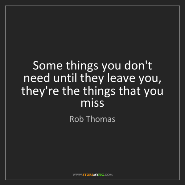 Rob Thomas: Some things you don't need until they leave you, they're...