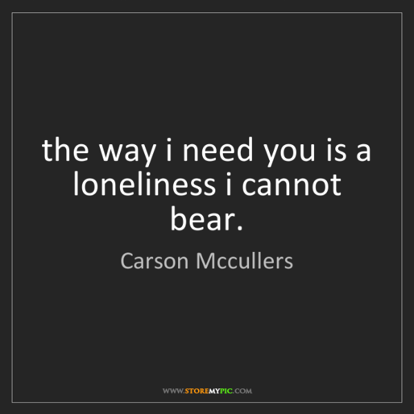 Carson Mccullers: the way i need you is a loneliness i cannot bear.