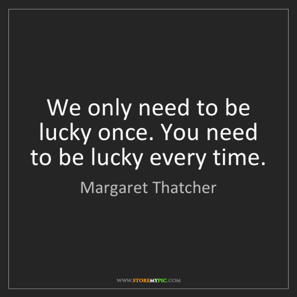 Margaret Thatcher: We only need to be lucky once. You need to be lucky every...