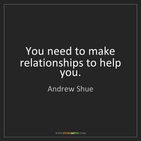 Andrew Shue: You need to make relationships to help you.