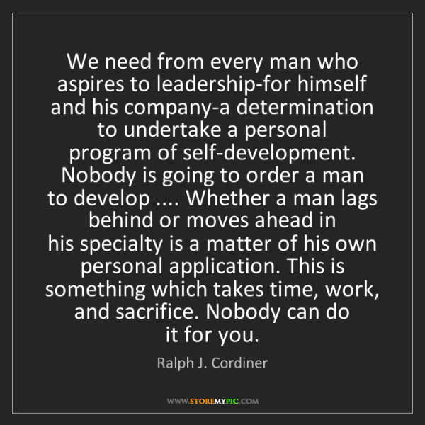 Ralph J. Cordiner: We need from every man who aspires to leadership-for...