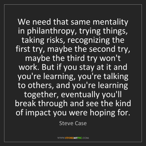 Steve Case: We need that same mentality in philanthropy, trying things,...