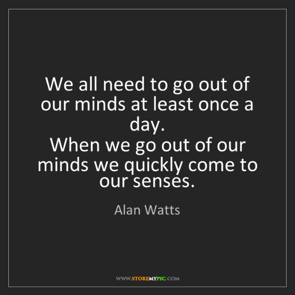 Alan Watts: We all need to go out of our minds at least once a day....