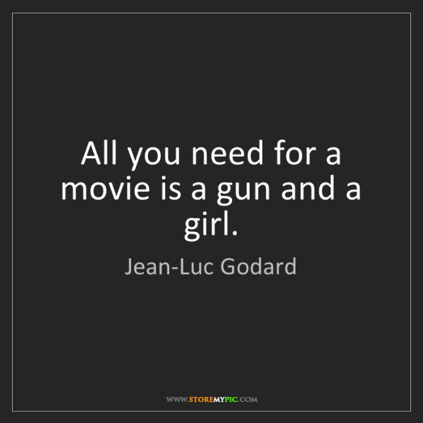Jean-Luc Godard: All you need for a movie is a gun and a girl.