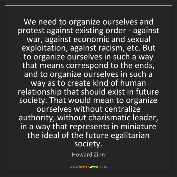 Howard Zinn: We need to organize ourselves and protest against existing...