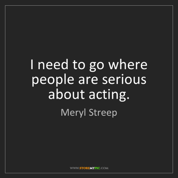 Meryl Streep: I need to go where people are serious about acting.
