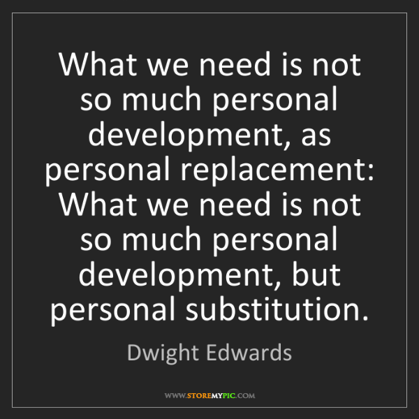 Dwight Edwards: What we need is not so much personal development, as...