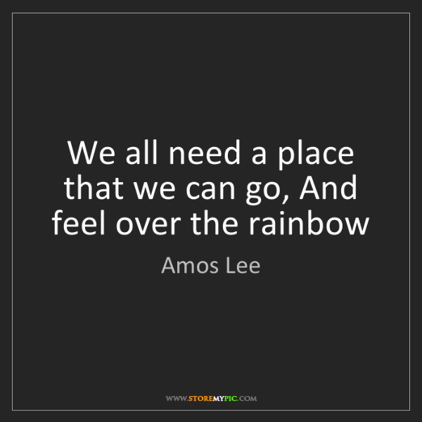 Amos Lee: We all need a place that we can go, And feel over the...
