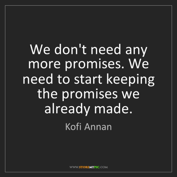 Kofi Annan: We don't need any more promises. We need to start keeping...