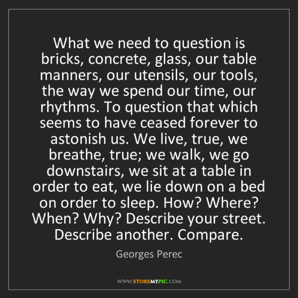 Georges Perec: What we need to question is bricks, concrete, glass,...