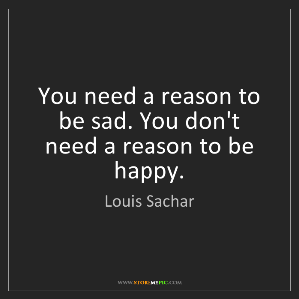 Louis Sachar: You need a reason to be sad. You don't need a reason...