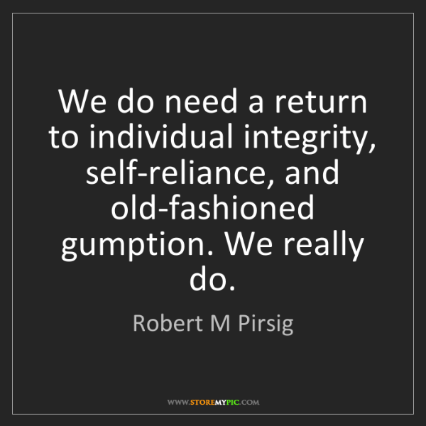 Robert M Pirsig: We do need a return to individual integrity, self-reliance,...