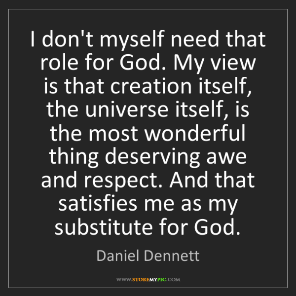 Daniel Dennett: I don't myself need that role for God. My view is that...