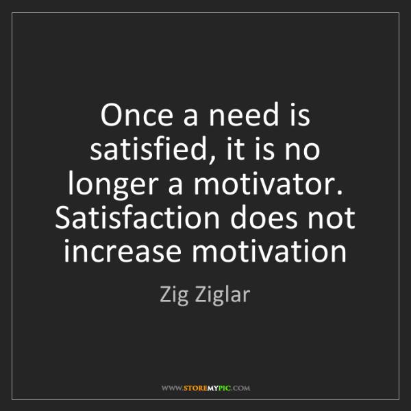 Zig Ziglar: Once a need is satisfied, it is no longer a motivator....