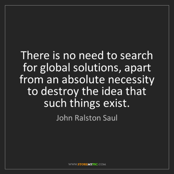 John Ralston Saul: There is no need to search for global solutions, apart...