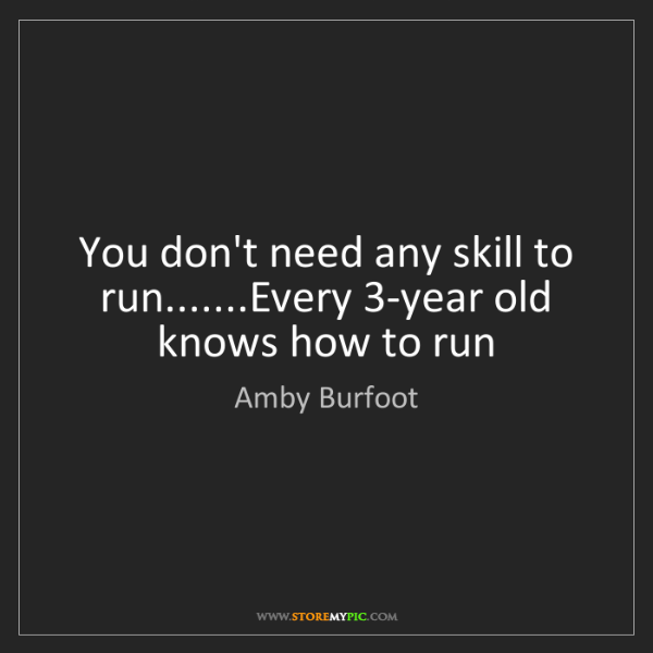 Amby Burfoot: You don't need any skill to run.......Every 3-year old...