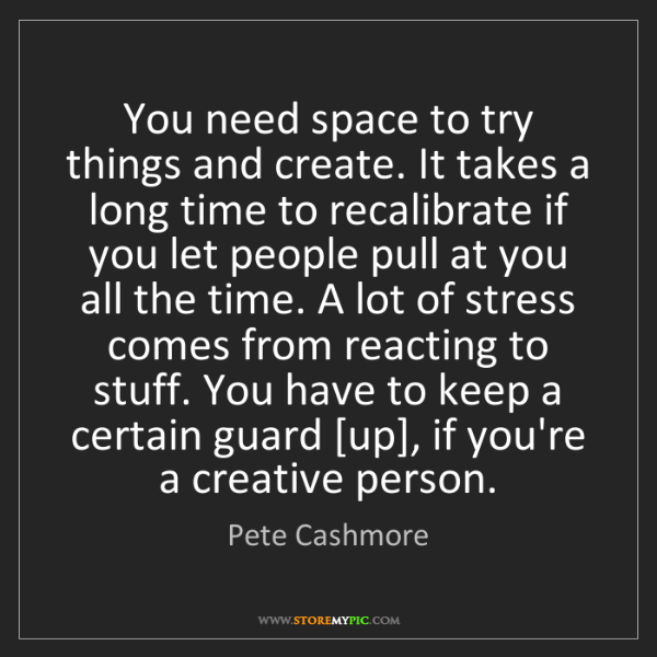 Pete Cashmore: You need space to try things and create. It takes a long...