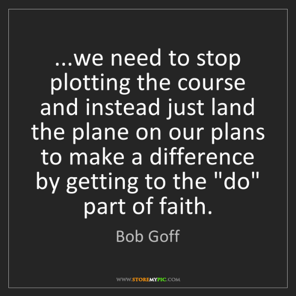 Bob Goff: ...we need to stop plotting the course and instead just...