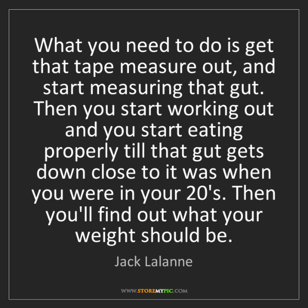 Jack Lalanne: What you need to do is get that tape measure out, and...