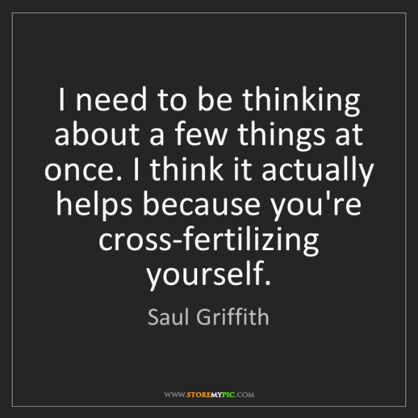 Saul Griffith: I need to be thinking about a few things at once. I think...