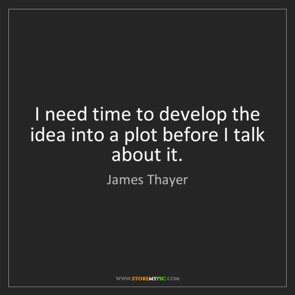 James Thayer: I need time to develop the idea into a plot before I...