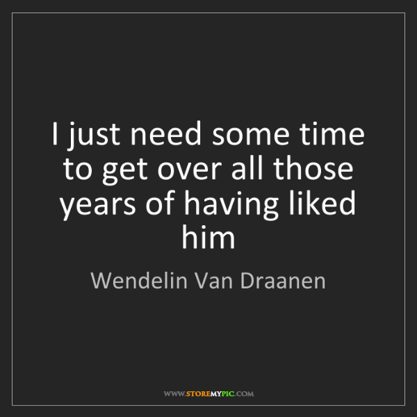 Wendelin Van Draanen: I just need some time to get over all those years of...
