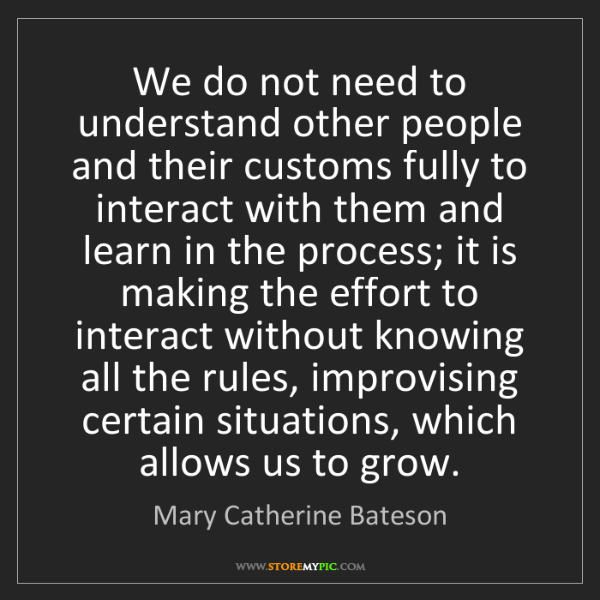 Mary Catherine Bateson: We do not need to understand other people and their customs...
