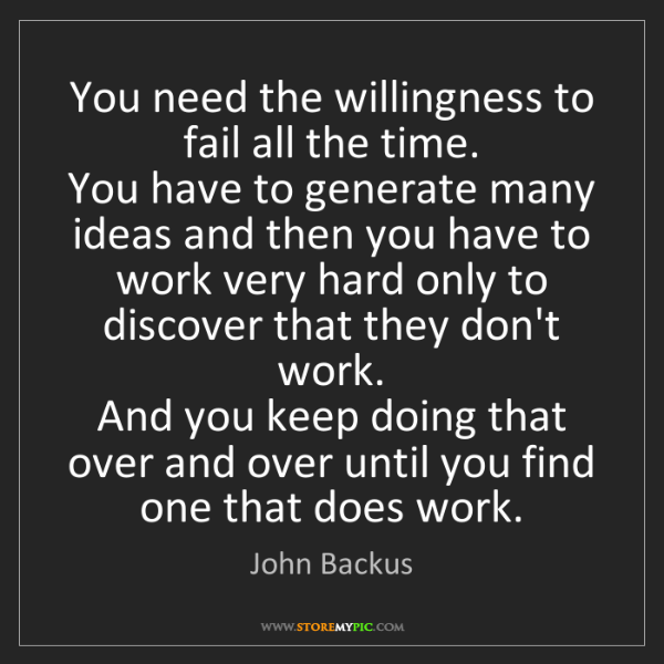 John Backus: You need the willingness to fail all the time.   You...