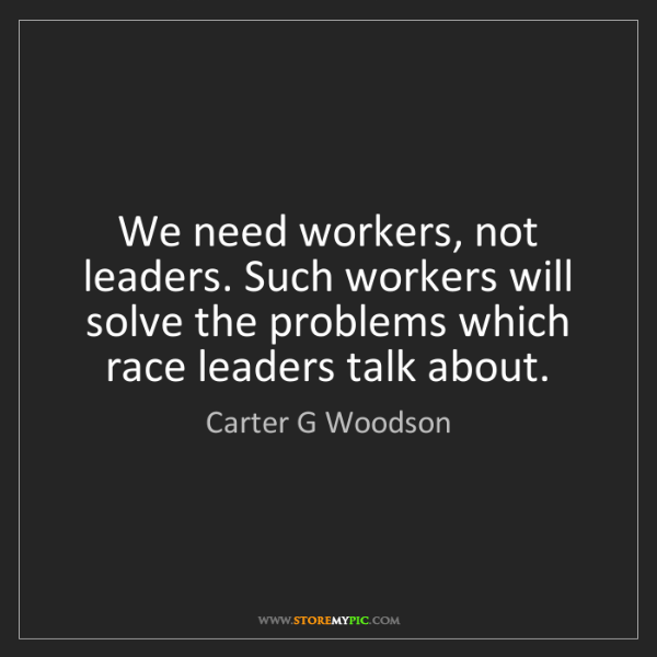 Carter G Woodson: We need workers, not leaders. Such workers will solve...