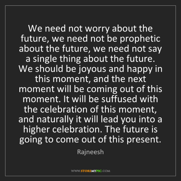Rajneesh: We need not worry about the future, we need not be prophetic...