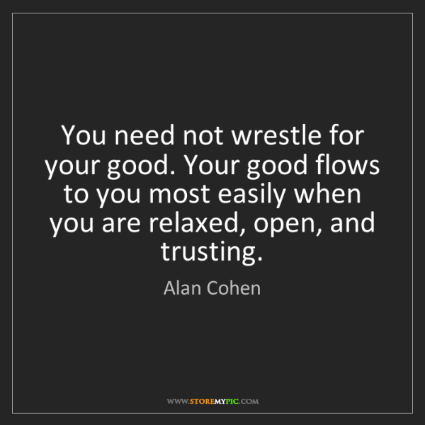 Alan Cohen: You need not wrestle for your good. Your good flows to...