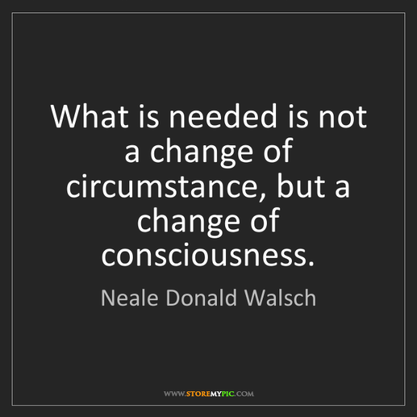 Neale Donald Walsch: What is needed is not a change of circumstance, but a...