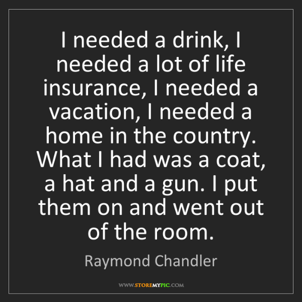 Raymond Chandler: I needed a drink, I needed a lot of life insurance, I...