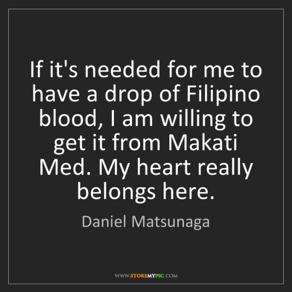 Daniel Matsunaga: If it's needed for me to have a drop of Filipino blood,...