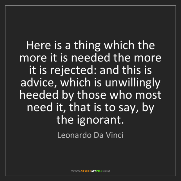 Leonardo Da Vinci: Here is a thing which the more it is needed the more...