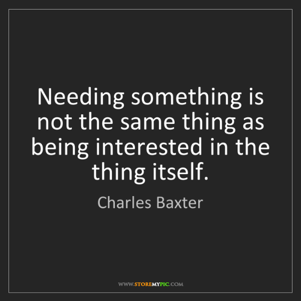 Charles Baxter: Needing something is not the same thing as being interested...