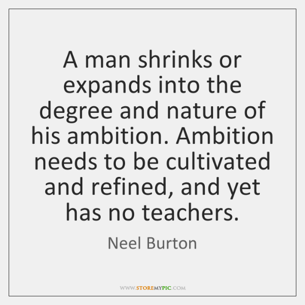 A man shrinks or expands into the degree and nature of his ...
