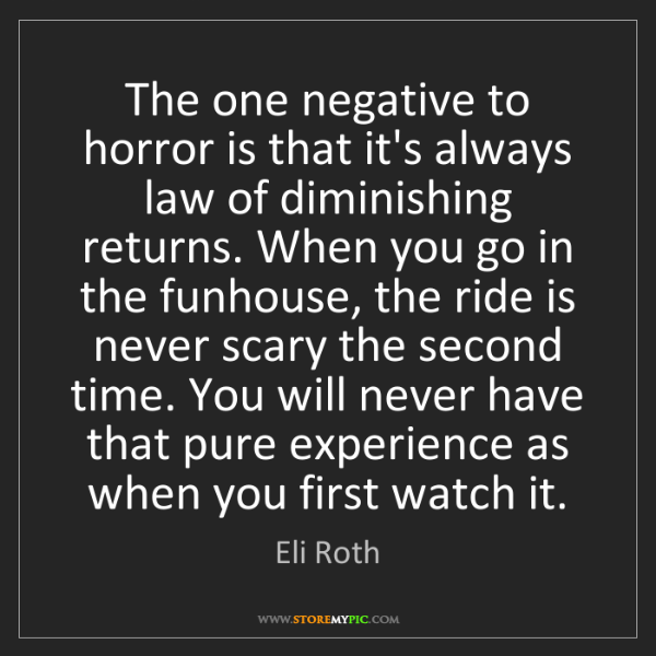 Eli Roth: The one negative to horror is that it's always law of...
