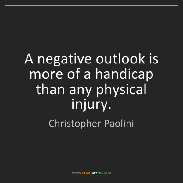 Christopher Paolini: A negative outlook is more of a handicap than any physical...