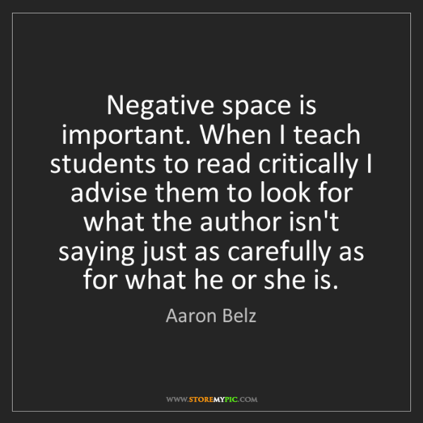 Aaron Belz: Negative space is important. When I teach students to...