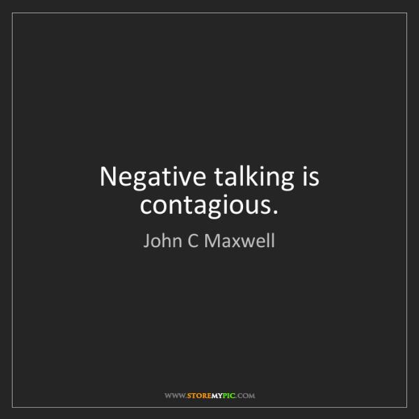 John C Maxwell: Negative talking is contagious.