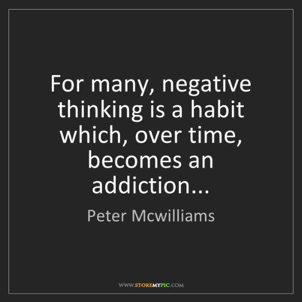 Peter Mcwilliams: For many, negative thinking is a habit which, over time,...