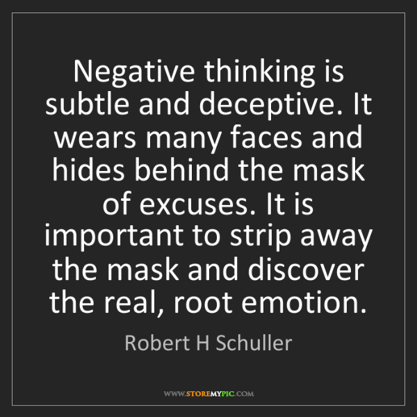 Robert H Schuller: Negative thinking is subtle and deceptive. It wears many...