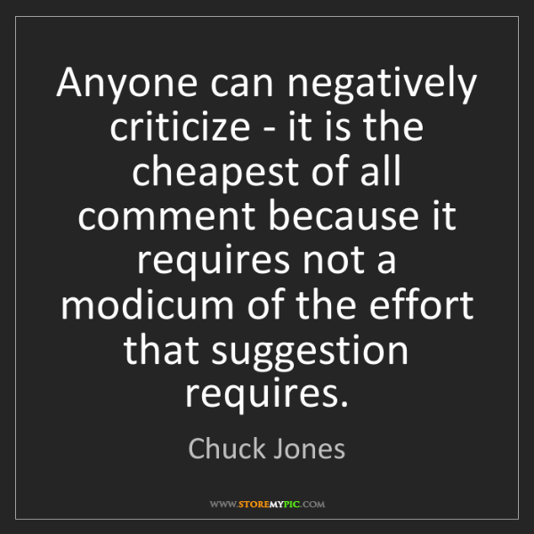 Chuck Jones: Anyone can negatively criticize - it is the cheapest...
