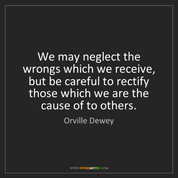 Orville Dewey: We may neglect the wrongs which we receive, but be careful...