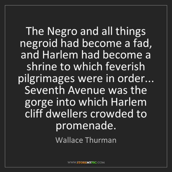 Wallace Thurman: The Negro and all things negroid had become a fad, and...