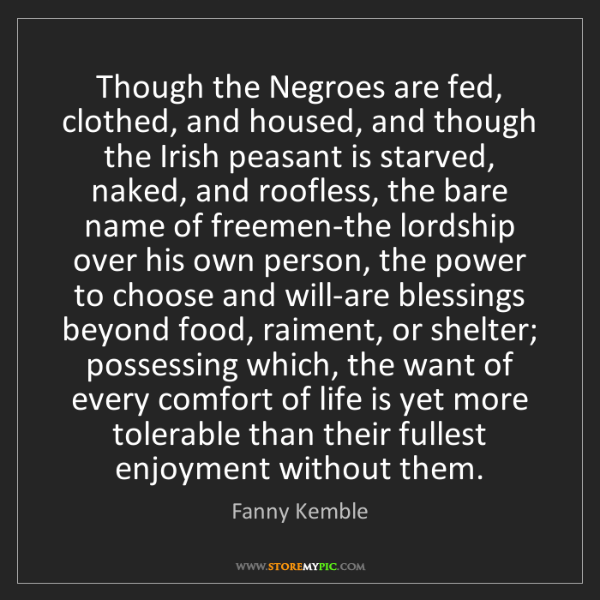 Fanny Kemble: Though the Negroes are fed, clothed, and housed, and...