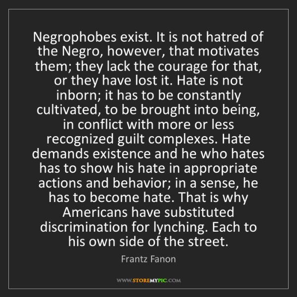 Frantz Fanon: Negrophobes exist. It is not hatred of the Negro, however,...