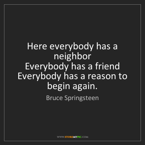 Bruce Springsteen: Here everybody has a neighbor   Everybody has a friend...